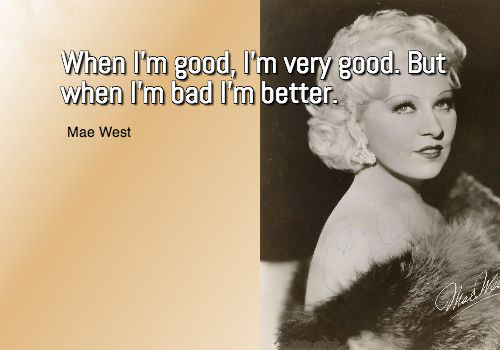 "Famous Quotes 1933: ""When I'm good, I'm very, very good, but when I'm bad, I'm better"" ~ Mae West in ""I'm No Angel"""